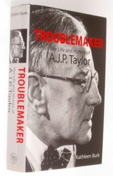 Troublemaker A J P Taylor Biography Kathleen Burk 2000