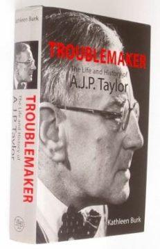 Troublemaker A J P Taylor Biography Kathleen Burk 2000